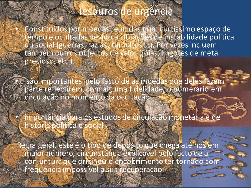 Tesouros de urgência Constituídos por moedas reunidas num curtíssimo espaço de tempo e ocultadas devido a situações de instabilidade política ou socia