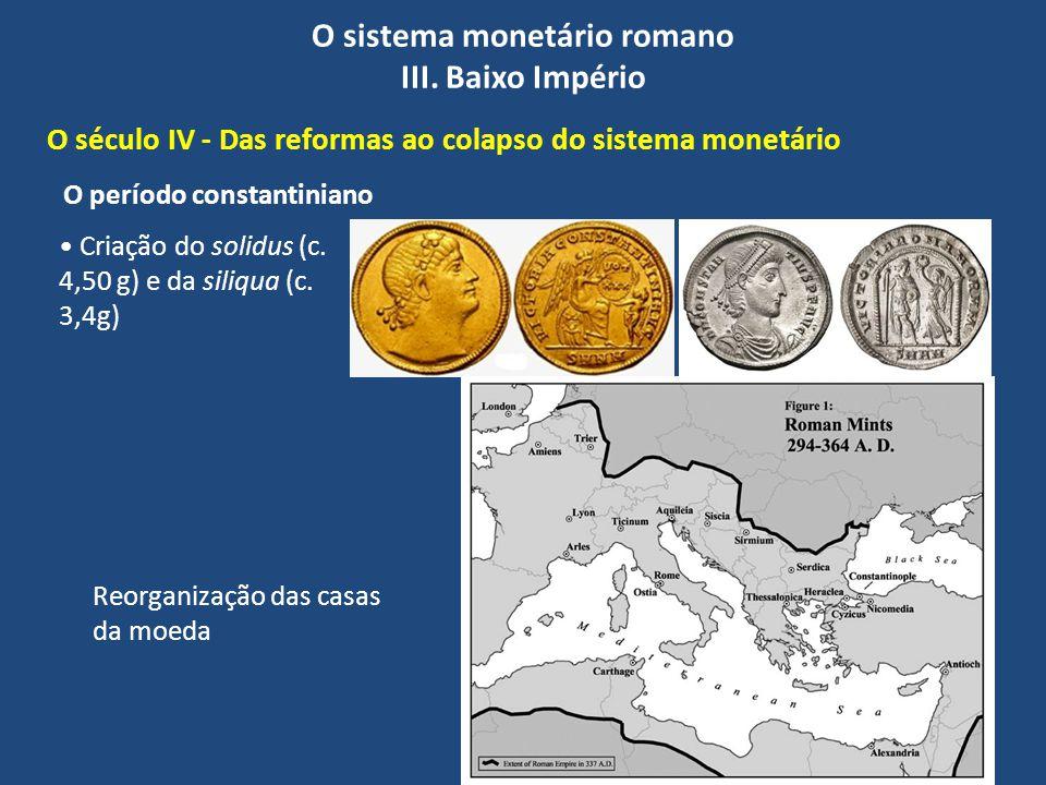 O sistema monetário romano III. Baixo Império O século IV - Das reformas ao colapso do sistema monetário Reorganização das casas da moeda Criação do s