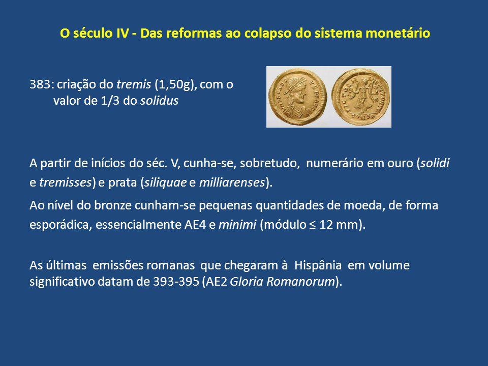 O século IV - Das reformas ao colapso do sistema monetário A partir de inícios do séc. V, cunha-se, sobretudo, numerário em ouro (solidi e tremisses)