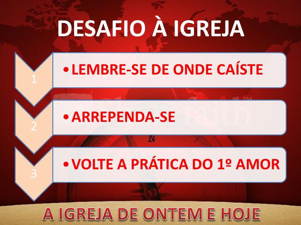 DESAFIO À IGREJA 1 LEMBRE-SE DE ONDE CAÍSTE 2 ARREPENDA-SE 3 VOLTE A PRÁTICA DO 1º AMOR