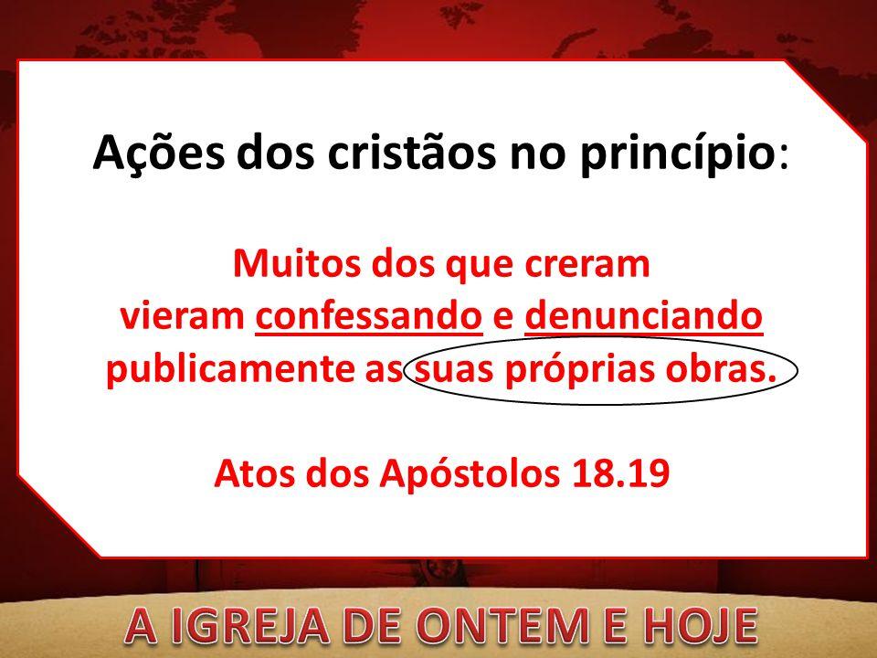 Ações dos cristãos no princípio: Muitos dos que creram vieram confessando e denunciando publicamente as suas próprias obras. Atos dos Apóstolos 18.19