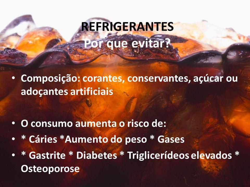 REFRIGERANTES Por que evitar? Composição: corantes, conservantes, açúcar ou adoçantes artificiais O consumo aumenta o risco de: * Cáries *Aumento do p