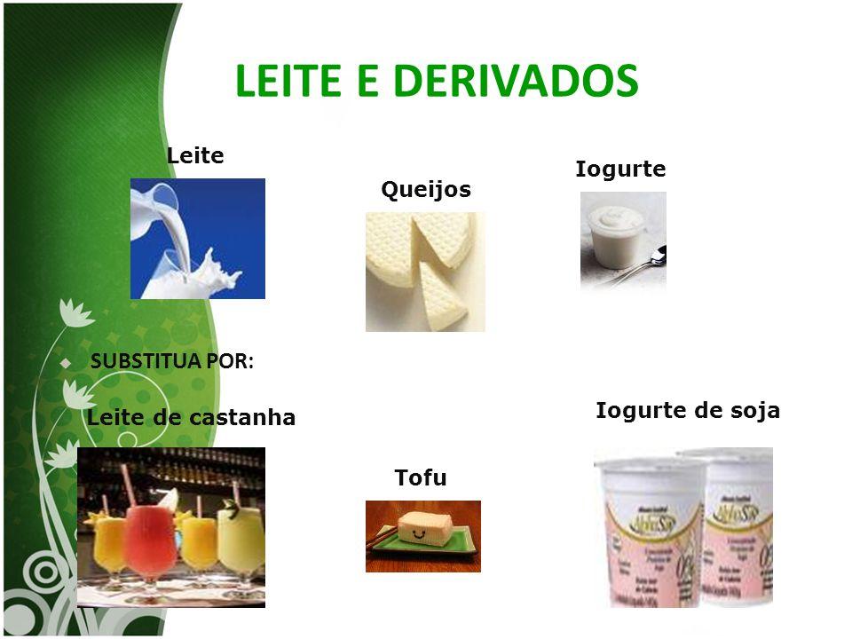 LEITE E DERIVADOS  SUBSTITUA POR: Leite Queijos Iogurte Iogurte de soja Tofu Leite de castanha