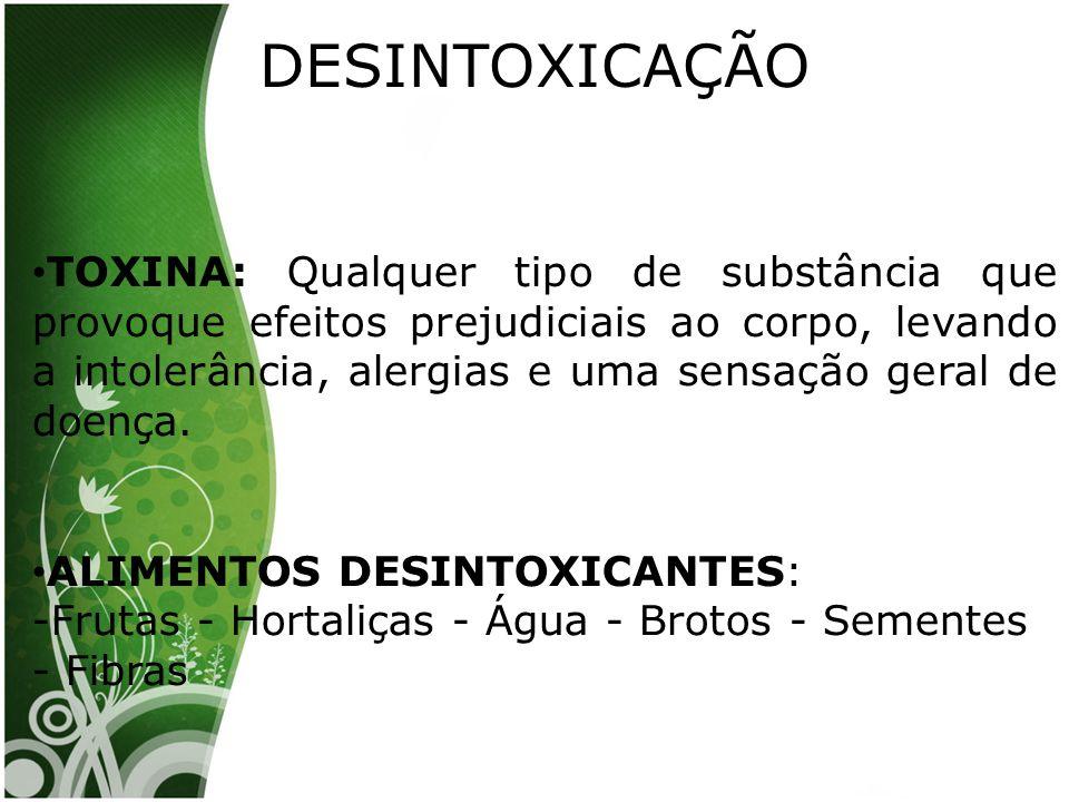 DESINTOXICAÇÃO TOXINA: Qualquer tipo de substância que provoque efeitos prejudiciais ao corpo, levando a intolerância, alergias e uma sensação geral de doença.