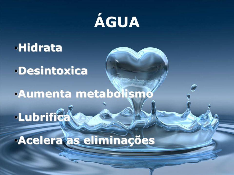 ÁGUA Hidrata Hidrata Desintoxica Desintoxica Aumenta metabolismo Aumenta metabolismo Lubrifica Lubrifica Acelera as eliminações Acelera as eliminações