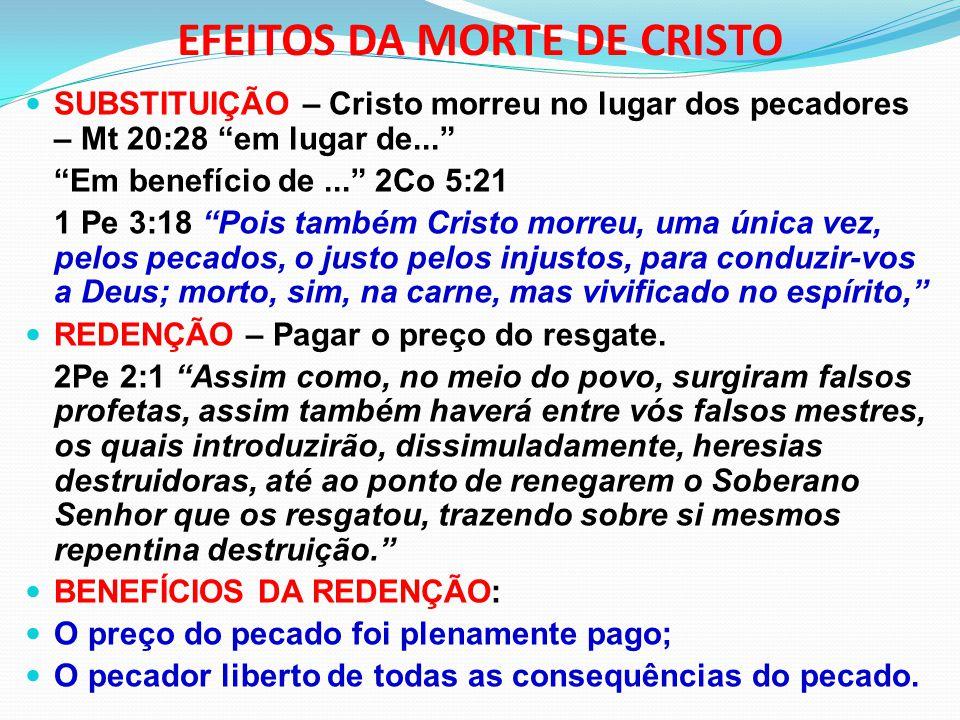 """EFEITOS DA MORTE DE CRISTO SUBSTITUIÇÃO – Cristo morreu no lugar dos pecadores – Mt 20:28 """"em lugar de..."""" """"Em benefício de..."""" 2Co 5:21 1 Pe 3:18 """"Po"""