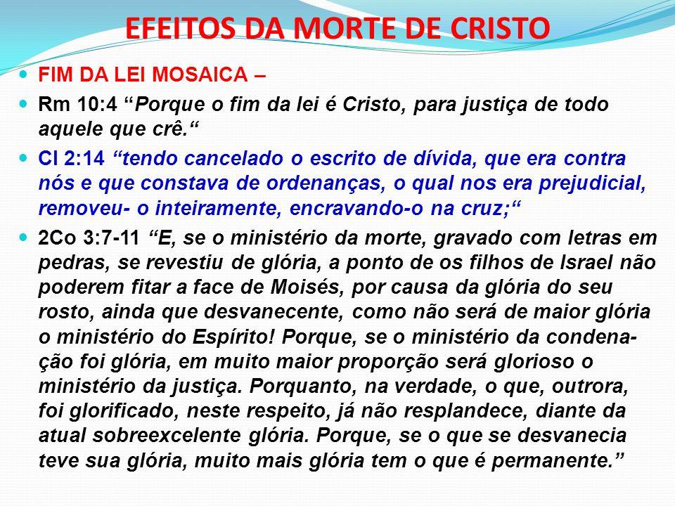 """EFEITOS DA MORTE DE CRISTO FIM DA LEI MOSAICA – Rm 10:4 """"Porque o fim da lei é Cristo, para justiça de todo aquele que crê."""" Cl 2:14 """"tendo cancelado"""