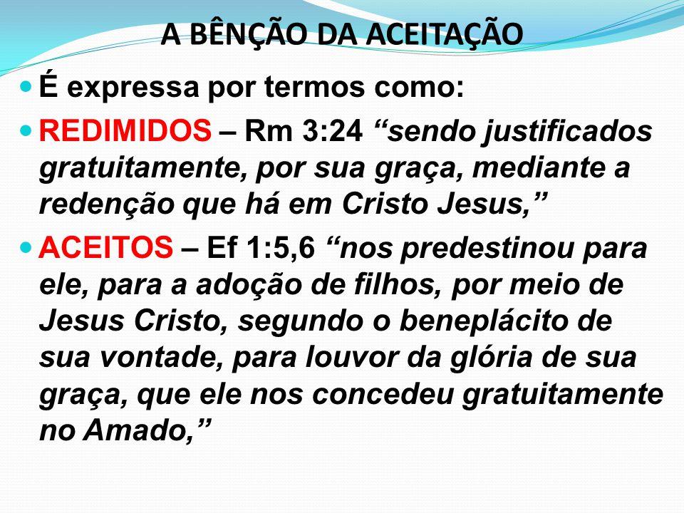 """A BÊNÇÃO DA ACEITAÇÃO É expressa por termos como: REDIMIDOS – Rm 3:24 """"sendo justificados gratuitamente, por sua graça, mediante a redenção que há em"""