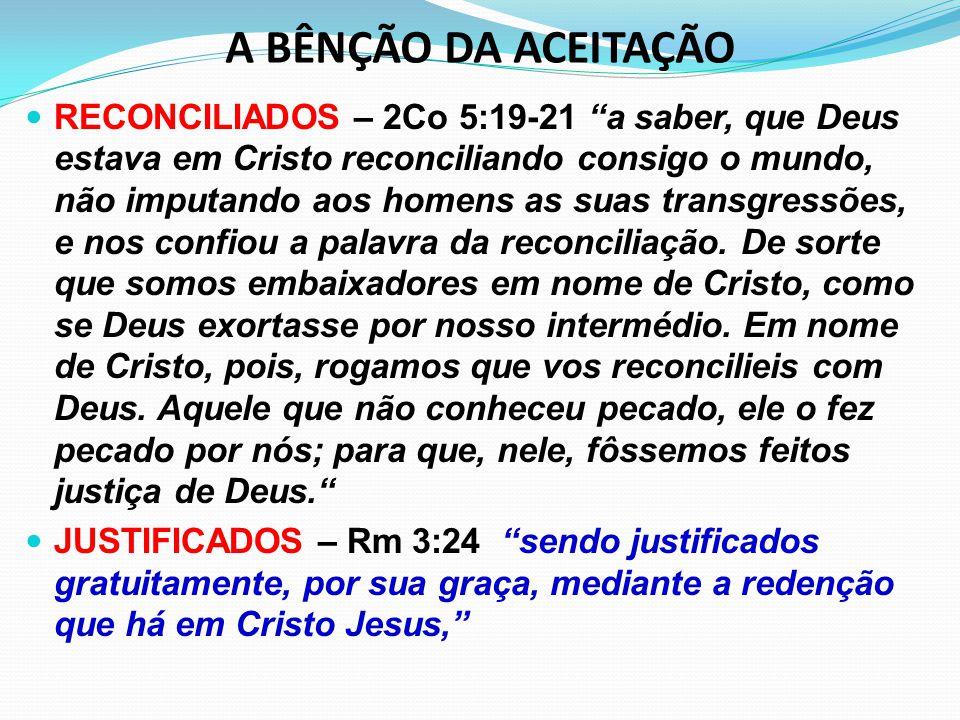 A BÊNÇÃO DA ACEITAÇÃO PERDOADOS – Rm 3:25 a quem Deus propôs, no seu sangue, como propiciação, mediante a fé, para manifestar a sua justiça, por ter Deus, na sua tolerância, deixado impunes os pecados anteriormente cometidos; GLORIFICADOS – Rm 8:30 E aos que predestinou, a esses também chamou; e aos que chamou, a esses também justificou; e aos que justificou, a esses também glorificou. LIBERTOS – Cl 1:13 Ele nos libertou do império das trevas e nos transportou para o reino do Filho do seu amor,