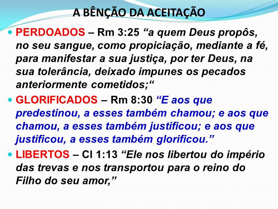 """A BÊNÇÃO DA ACEITAÇÃO PERDOADOS – Rm 3:25 """"a quem Deus propôs, no seu sangue, como propiciação, mediante a fé, para manifestar a sua justiça, por ter"""