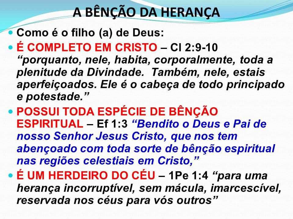 """A BÊNÇÃO DA HERANÇA Como é o filho (a) de Deus: É COMPLETO EM CRISTO – Cl 2:9-10 """"porquanto, nele, habita, corporalmente, toda a plenitude da Divindad"""