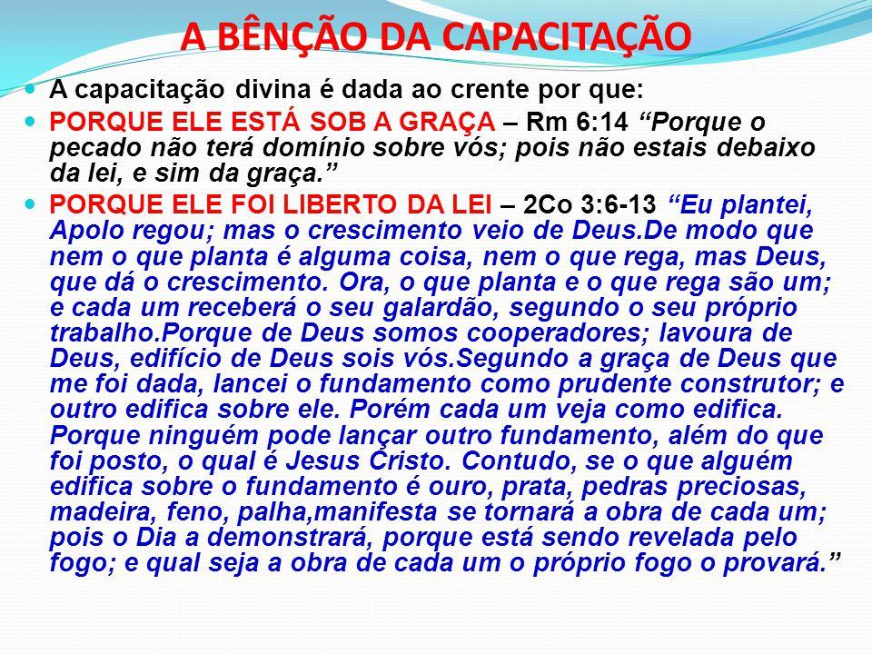 """A BÊNÇÃO DA CAPACITAÇÃO A capacitação divina é dada ao crente por que: PORQUE ELE ESTÁ SOB A GRAÇA – Rm 6:14 """"Porque o pecado não terá domínio sobre v"""