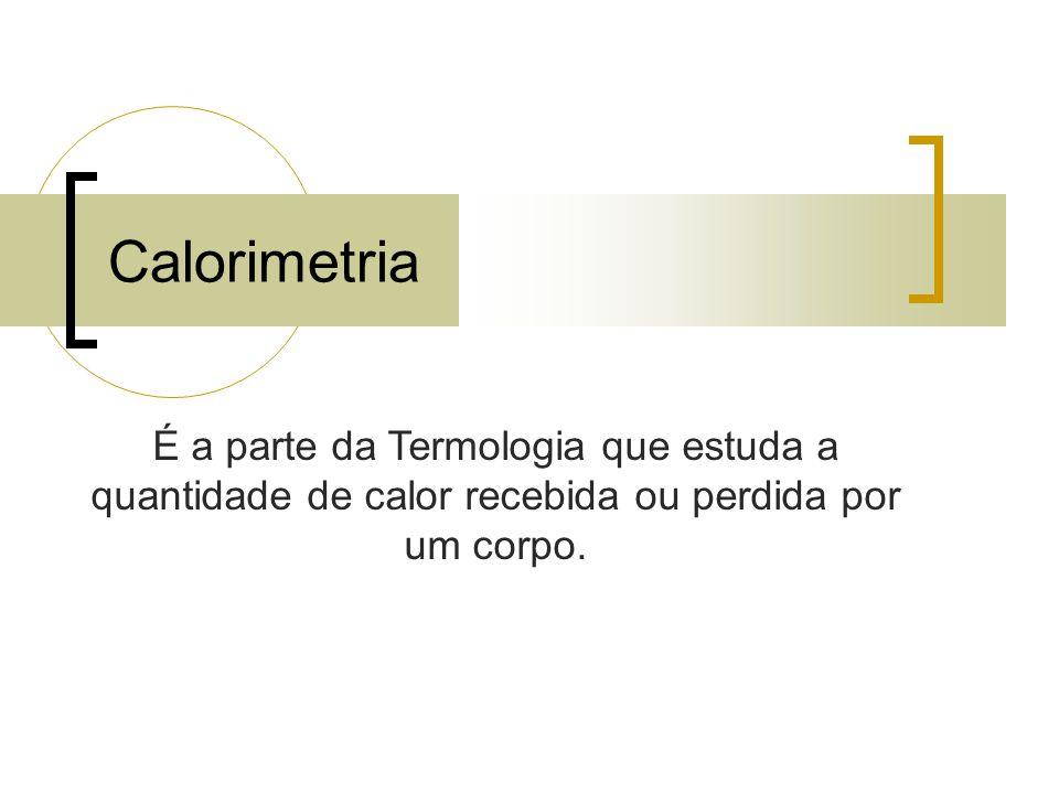 Calorimetria É a parte da Termologia que estuda a quantidade de calor recebida ou perdida por um corpo.