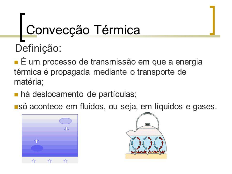 15 Convecção Térmica Definição: É um processo de transmissão em que a energia térmica é propagada mediante o transporte de matéria; há deslocamento de partículas; só acontece em fluidos, ou seja, em líquidos e gases.