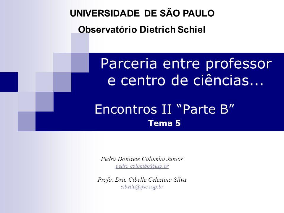 "Parceria entre professor e centro de ciências... Encontros II ""Parte B"" Tema 5 Pedro Donizete Colombo Junior pedro.colombo@usp.br Profa. Dra. Cibelle"