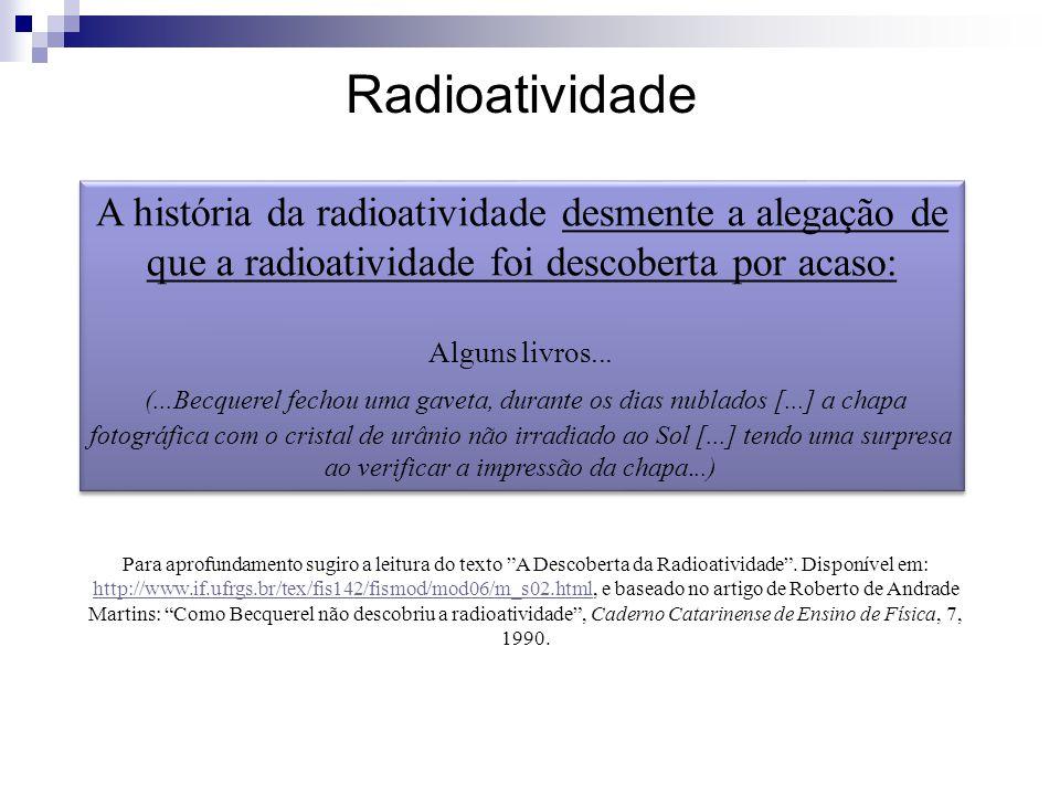 Radioatividade A história da radioatividade desmente a alegação de que a radioatividade foi descoberta por acaso: Alguns livros... (...Becquerel fecho