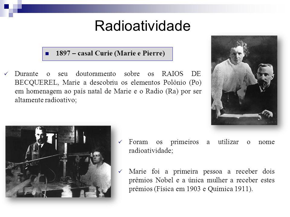 Radioatividade 1897 – casal Curie (Marie e Pierre) Durante o seu doutoramento sobre os RAIOS DE BECQUEREL, Marie a descobriu os elementos Polônio (Po)