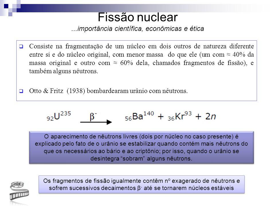 Fissão nuclear...importância científica, econômicas e ética  Consiste na fragmentação de um núcleo em dois outros de natureza diferente entre si e do