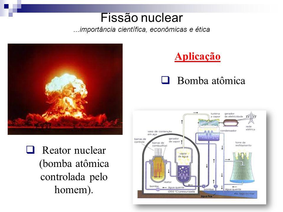 Aplicação  Reator nuclear (bomba atômica controlada pelo homem). Fissão nuclear...importância científica, econômicas e ética  Bomba atômica