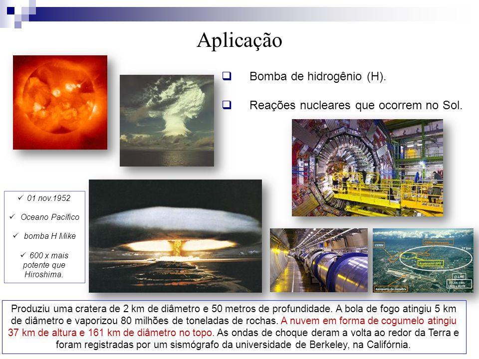  Bomba de hidrogênio (H).  Reações nucleares que ocorrem no Sol. Aplicação Produziu uma cratera de 2 km de diâmetro e 50 metros de profundidade. A b