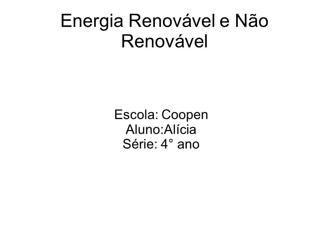 Energia Renovável e Não Renovável Escola: Coopen Aluno:Alícia Série: 4° ano