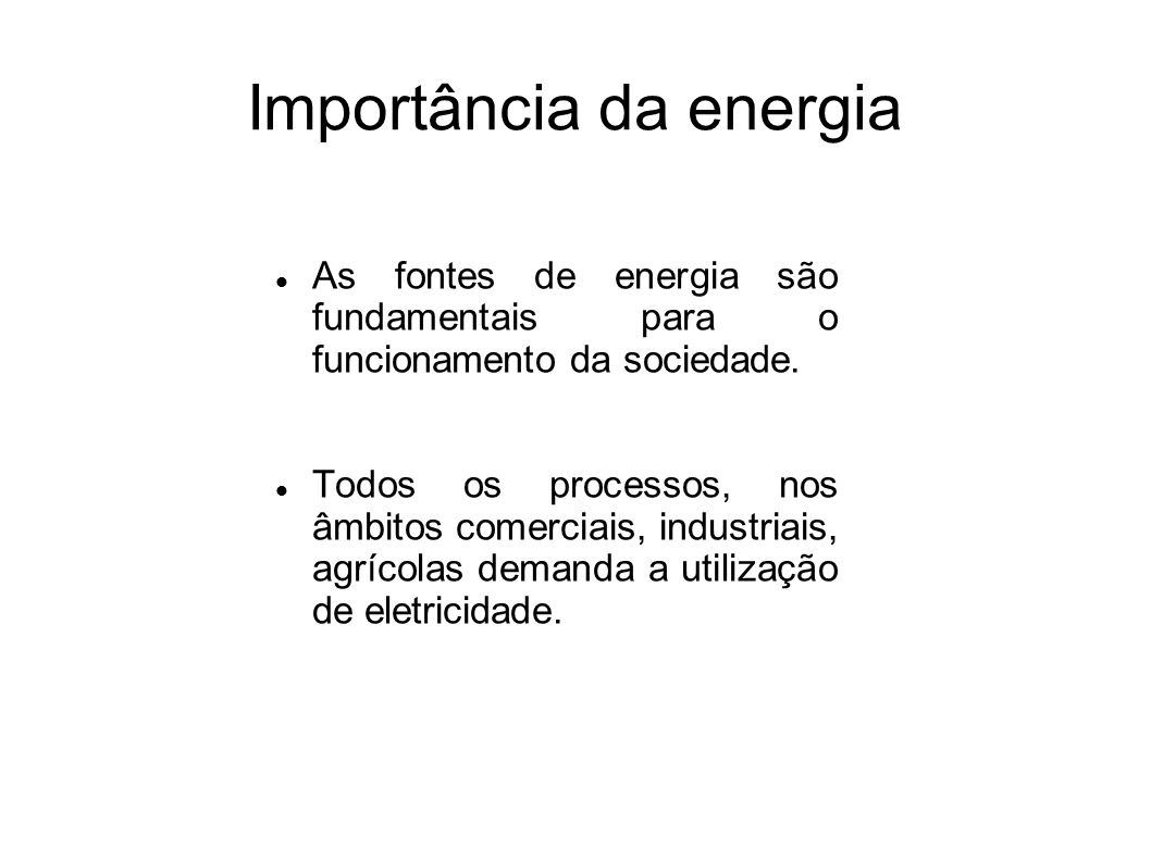 Importância da energia As fontes de energia são fundamentais para o funcionamento da sociedade. Todos os processos, nos âmbitos comerciais, industriai