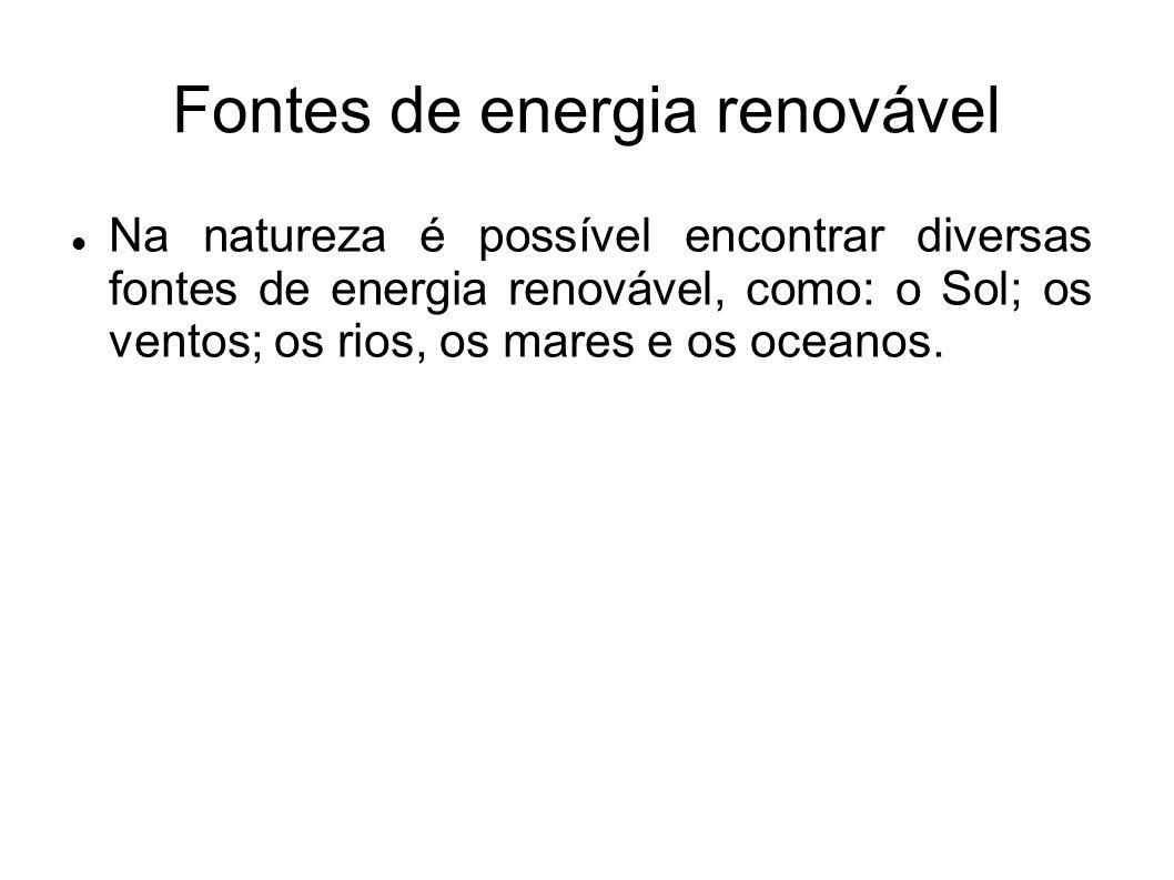 Fontes de energia renovável Na natureza é possível encontrar diversas fontes de energia renovável, como: o Sol; os ventos; os rios, os mares e os ocea