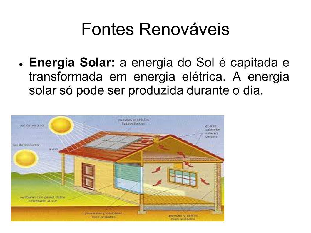 Fontes Renováveis Energia Solar: a energia do Sol é capitada e transformada em energia elétrica. A energia solar só pode ser produzida durante o dia.