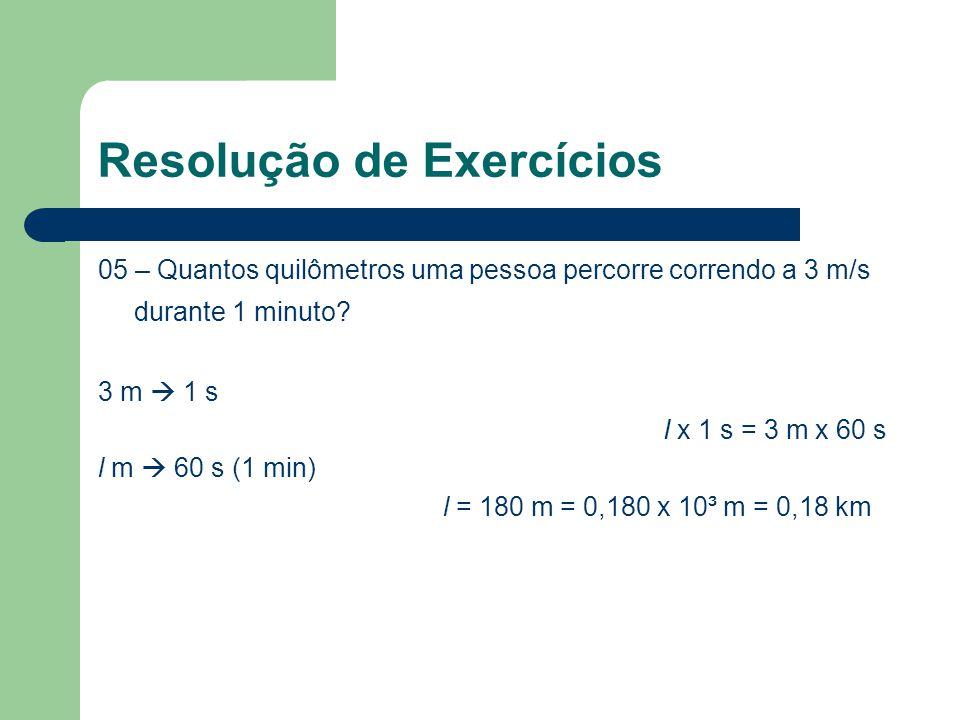 Resolução de Exercícios 05 – Quantos quilômetros uma pessoa percorre correndo a 3 m/s durante 1 minuto? 3 m  1 s I x 1 s = 3 m x 60 s l m  60 s (1 m