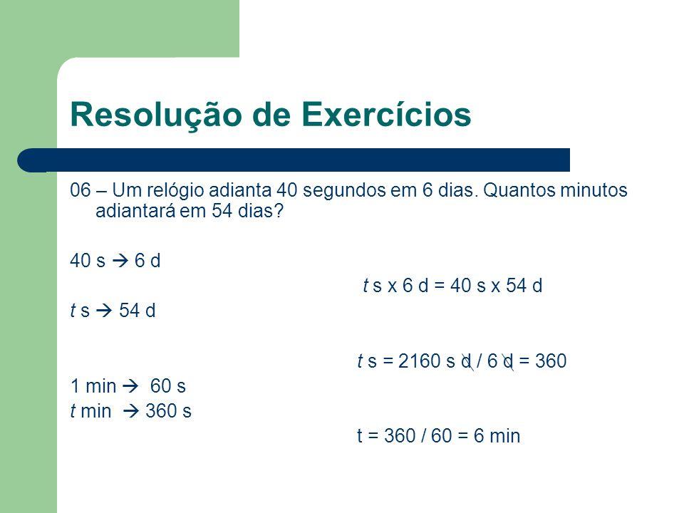 Resolução de Exercícios 06 – Um relógio adianta 40 segundos em 6 dias. Quantos minutos adiantará em 54 dias? 40 s  6 d t s x 6 d = 40 s x 54 d t s 