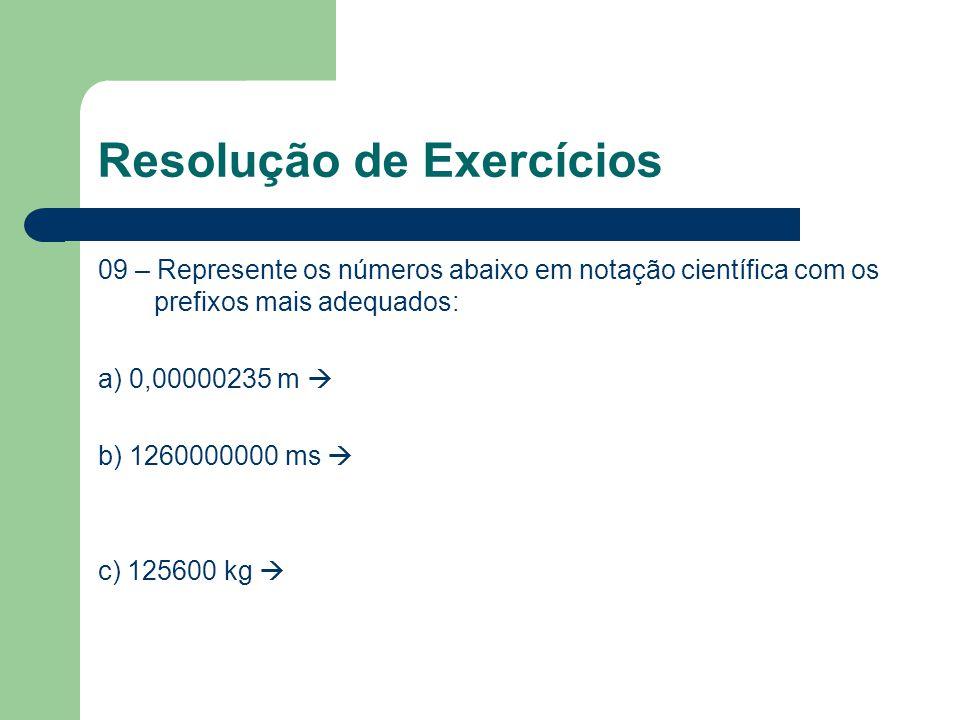 Resolução de Exercícios 09 – Represente os números abaixo em notação científica com os prefixos mais adequados: a) 0,00000235 m  b) 1260000000 ms  c