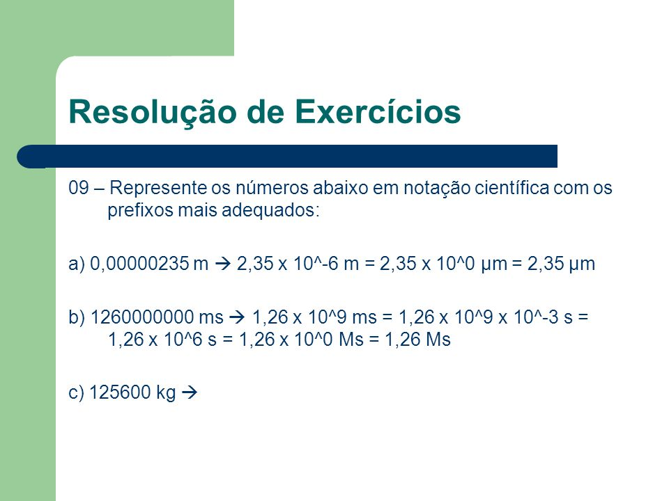 Resolução de Exercícios 09 – Represente os números abaixo em notação científica com os prefixos mais adequados: a) 0,00000235 m  2,35 x 10^-6 m = 2,35 x 10^0 μm = 2,35 μm b) 1260000000 ms  1,26 x 10^9 ms = 1,26 x 10^9 x 10^-3 s = 1,26 x 10^6 s = 1,26 x 10^0 Ms = 1,26 Ms c) 125600 kg 