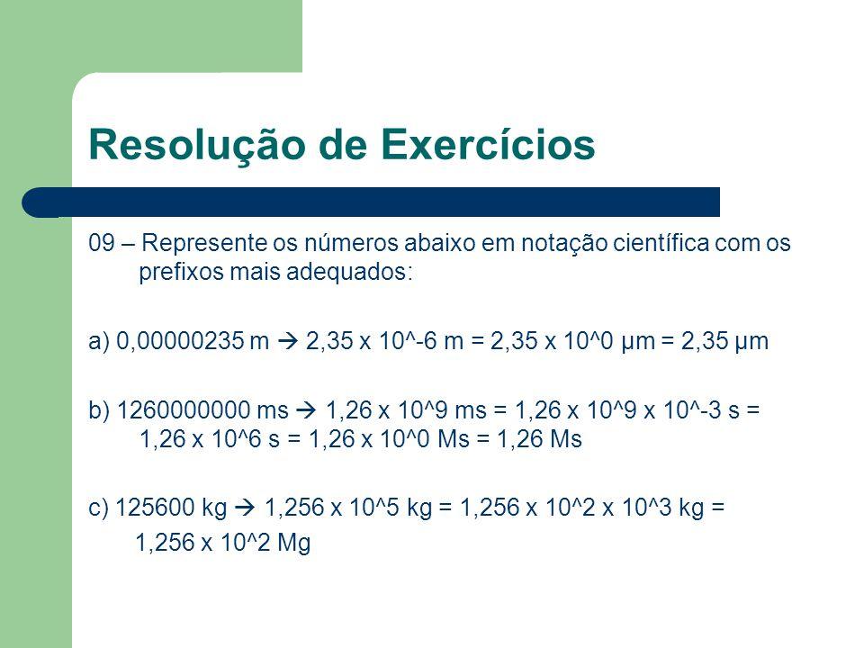Resolução de Exercícios 09 – Represente os números abaixo em notação científica com os prefixos mais adequados: a) 0,00000235 m  2,35 x 10^-6 m = 2,35 x 10^0 μm = 2,35 μm b) 1260000000 ms  1,26 x 10^9 ms = 1,26 x 10^9 x 10^-3 s = 1,26 x 10^6 s = 1,26 x 10^0 Ms = 1,26 Ms c) 125600 kg  1,256 x 10^5 kg = 1,256 x 10^2 x 10^3 kg = 1,256 x 10^2 Mg