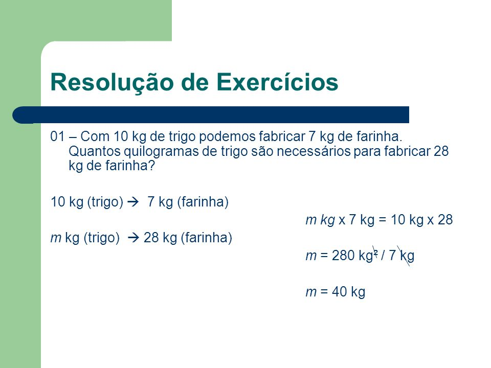 Resolução de Exercícios 01 – Com 10 kg de trigo podemos fabricar 7 kg de farinha. Quantos quilogramas de trigo são necessários para fabricar 28 kg de