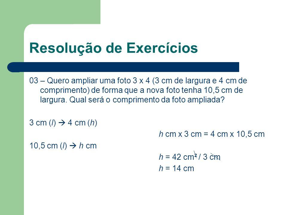 Resolução de Exercícios 03 – Quero ampliar uma foto 3 x 4 (3 cm de largura e 4 cm de comprimento) de forma que a nova foto tenha 10,5 cm de largura. Q