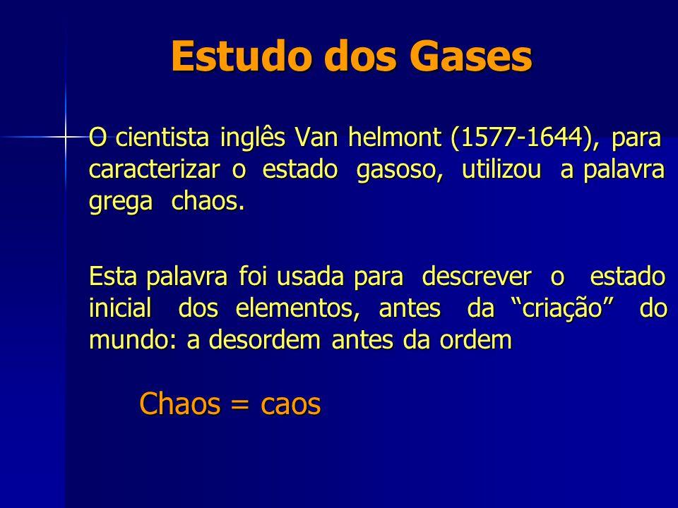 O cientista inglês Van helmont (1577-1644), para caracterizar o estado gasoso, utilizou a palavra grega chaos. Esta palavra foi usada para descrever o