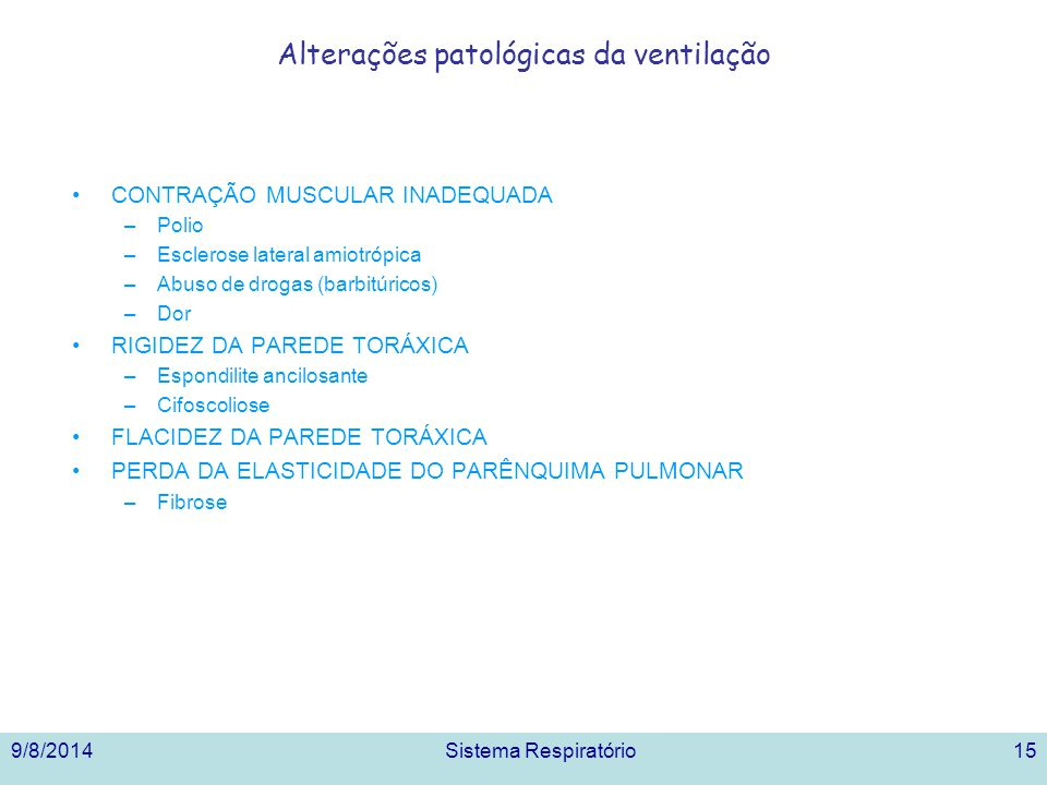 9/8/2014Sistema Respiratório15 Alterações patológicas da ventilação CONTRAÇÃO MUSCULAR INADEQUADA –Polio –Esclerose lateral amiotrópica –Abuso de drogas (barbitúricos) –Dor RIGIDEZ DA PAREDE TORÁXICA –Espondilite ancilosante –Cifoscoliose FLACIDEZ DA PAREDE TORÁXICA PERDA DA ELASTICIDADE DO PARÊNQUIMA PULMONAR –Fibrose