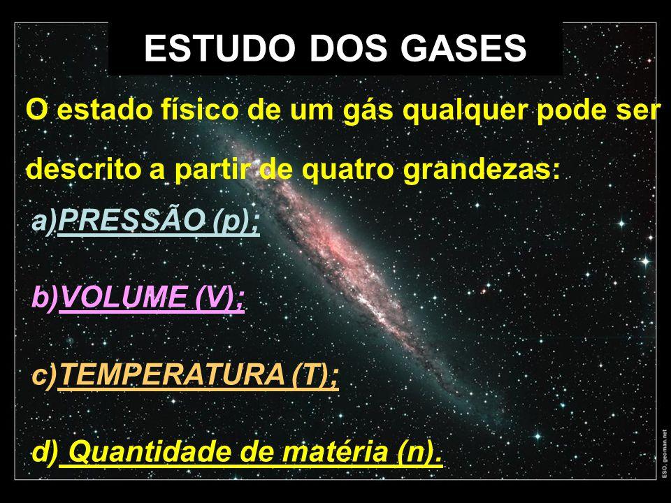 ESTUDO DOS GASES a)PRESSÃO (p); b)VOLUME (V); c)TEMPERATURA (T); d) Quantidade de matéria (n). O estado físico de um gás qualquer pode ser descrito a