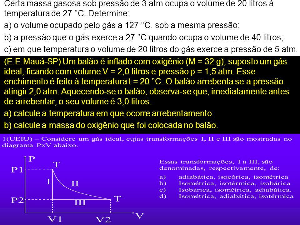 Certa massa gasosa sob pressão de 3 atm ocupa o volume de 20 litros à temperatura de 27 °C. Determine: a) o volume ocupado pelo gás a 127 °C, sob a me