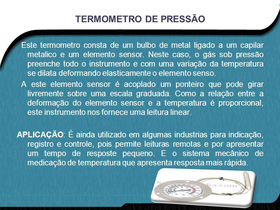 TERMOMETRO DE PRESSÃO Este termometro consta de um bulbo de metal ligado a um capilar metalico e um elemento sensor. Neste caso, o gás sob pressão pre