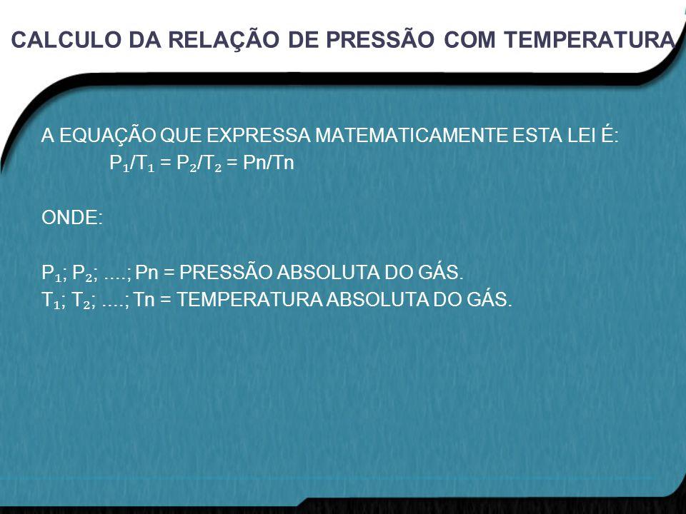 CALCULO DA RELAÇÃO DE PRESSÃO COM TEMPERATURA A EQUAÇÃO QUE EXPRESSA MATEMATICAMENTE ESTA LEI É: P ₁ /T ₁ = P ₂ /T ₂ = Pn/Tn ONDE: P ₁ ; P ₂ ;....; Pn