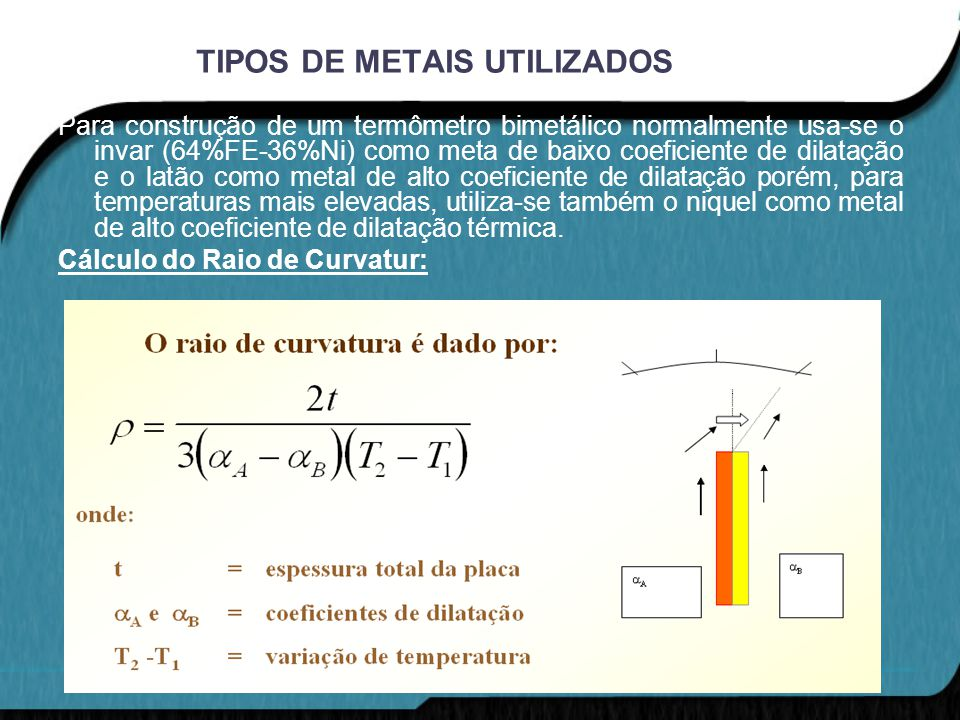TIPOS DE METAIS UTILIZADOS Para construção de um termômetro bimetálico normalmente usa-se o invar (64%FE-36%Ni) como meta de baixo coeficiente de dila