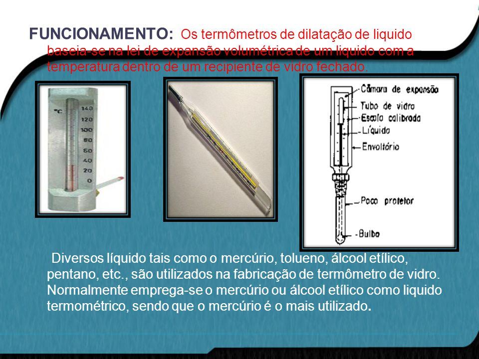 FUNCIONAMENTO: Os termômetros de dilatação de liquido baseia-se na lei de expansão volumétrica de um liquido com a temperatura dentro de um recipiente