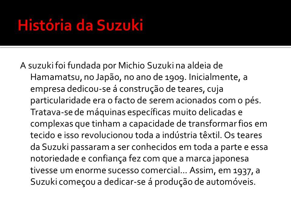 A suzuki foi fundada por Michio Suzuki na aldeia de Hamamatsu, no Japão, no ano de 1909. Inicialmente, a empresa dedicou-se á construção de teares, cu