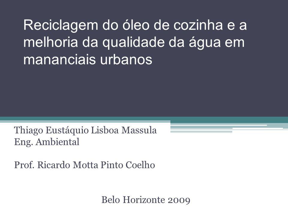 Reciclagem do óleo de cozinha e a melhoria da qualidade da água em mananciais urbanos Thiago Eustáquio Lisboa Massula Eng.
