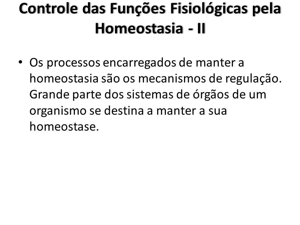 Controle das Funções Fisiológicas pela Homeostasia - II Os processos encarregados de manter a homeostasia são os mecanismos de regulação. Grande parte
