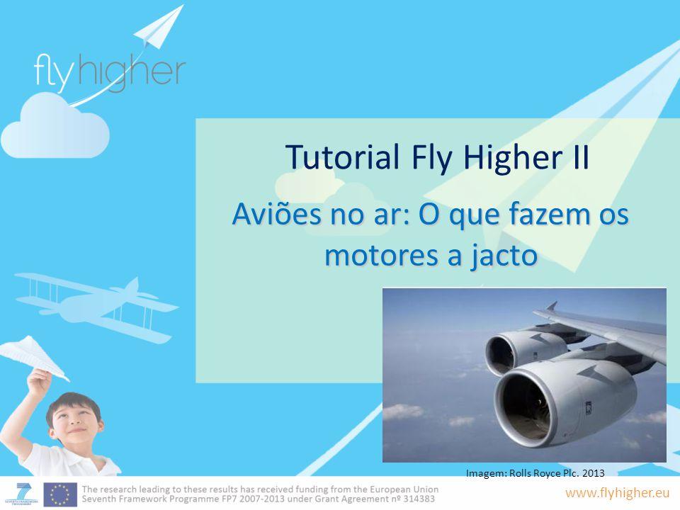 www.flyhigher.eu Tutorial Fly Higher II Aviões no ar: O que fazem os motores a jacto Imagem: Rolls Royce Plc. 2013