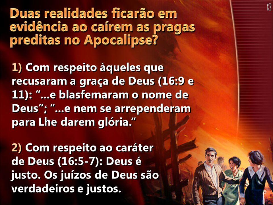 """1) Com respeito àqueles que recusaram a graça de Deus (16:9 e 11): """"...e blasfemaram o nome de Deus""""; """"...e nem se arrependeram para Lhe darem glória."""