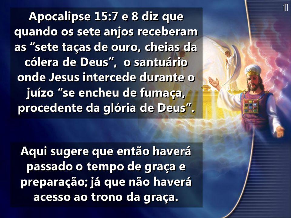 """Apocalipse 15:7 e 8 diz que quando os sete anjos receberam as """"sete taças de ouro, cheias da cólera de Deus"""", o santuário onde Jesus intercede durante"""