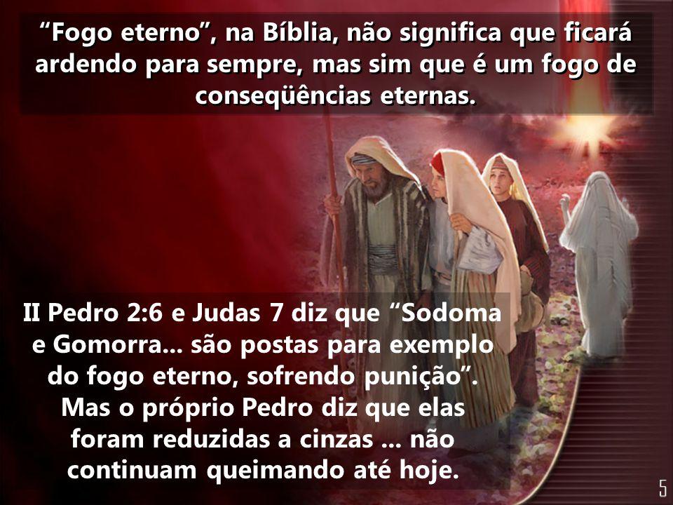 """""""Fogo eterno"""", na Bíblia, não significa que ficará ardendo para sempre, mas sim que é um fogo de conseqüências eternas. II Pedro 2:6 e Judas 7 diz que"""